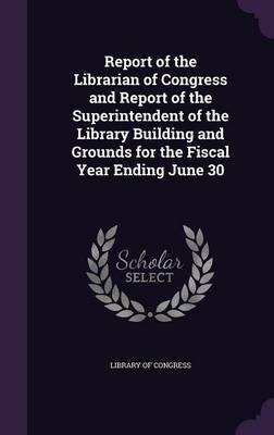 Report of the Librarian of Congress and Report of the Superintendent of the Library Building and Grounds for the Fiscal Year Ending June 30