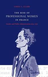 The Rise of Professional Women in France by Linda L. Clark
