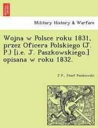 Wojna W Polsce Roku 1831, Przez Oficera Polskiego (J. P.) [I.E. J. Paszkowskiego.] Opisana W Roku 1832. by J P