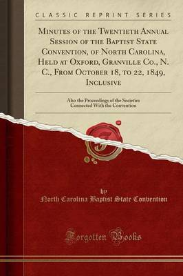 Minutes of the Twentieth Annual Session of the Baptist State Convention, of North Carolina, Held at Oxford, Granville Co., N. C., from October 18, to 22, 1849, Inclusive by North Carolina Baptist State Convention