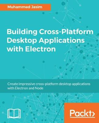 Building Cross-Platform Desktop Applications with Electron by Jasim Muhammed