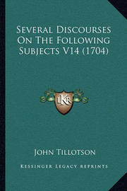Several Discourses on the Following Subjects V14 (1704) by John Tillotson