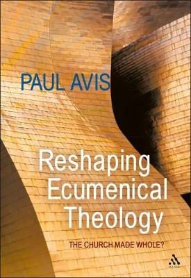 Reshaping Ecumenical Theology by Paul D.L. Avis