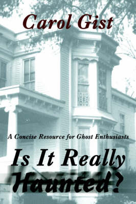 Is It Really Haunted?: A Concise Resource for Ghost Enthusiasts by Carol Gist
