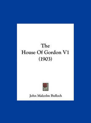 The House of Gordon V1 (1903) by John Malcolm Bulloch