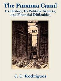 The Panama Canal: Its History, Its Political Aspects, and Financial Difficulties by J. C. Rodriguez image