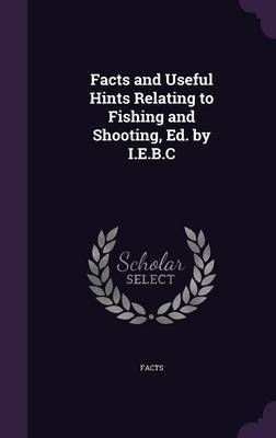 Facts and Useful Hints Relating to Fishing and Shooting, Ed. by I.E.B.C by Facts image