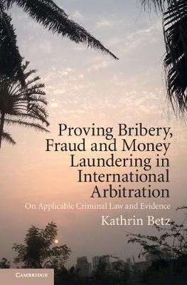 Proving Bribery, Fraud and Money Laundering in International Arbitration by Kathrin Betz