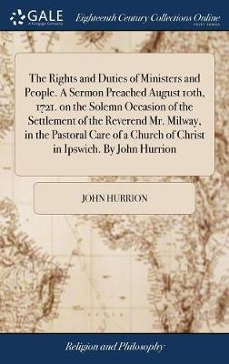 The Rights and Duties of Ministers and People. a Sermon Preached August 10th, 1721. on the Solemn Occasion of the Settlement of the Reverend Mr. Milway, in the Pastoral Care of a Church of Christ in Ipswich. by John Hurrion by John Hurrion