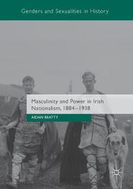 Masculinity and Power in Irish Nationalism, 1884-1938 by Aidan Beatty