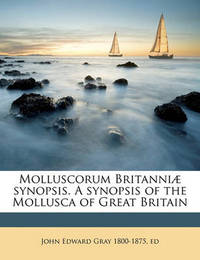 Molluscorum Britanni Synopsis. a Synopsis of the Mollusca of Great Britain by John Edward Gray