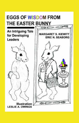 Eggs of Wisdom from the Easter Bunny: An Intriguing Tale for Developing Leaders by Maggie Kiewitt