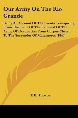 Our Army on the Rio Grande: Being an Account of the Events Transpiring from the Time of the Removal of the Army of Occupation from Corpus Christi to the Surrender of Matamoros (1846) by T B Thorpe