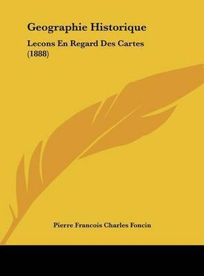 Geographie Historique: Lecons En Regard Des Cartes (1888) by Pierre Francois Charles Foncin