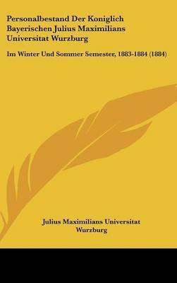 Personalbestand Der Koniglich Bayerischen Julius Maximilians Universitat Wurzburg: Im Winter Und Sommer Semester, 1883-1884 (1884) by Maximilians Universitat Wurzburg Julius Maximilians Universitat Wurzburg