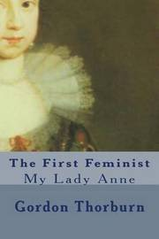 The First Feminist: My Lady Anne by Gordon Thorburn image