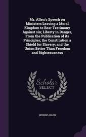 Mr. Allen's Speech on Ministers Leaving a Moral Kingdom to Bear Testimony Against Sin; Liberty in Danger, from the Publication of Its Principles; The Constitution a Shield for Slavery; And the Union Better Than Freedom and Righteousness by George Allen