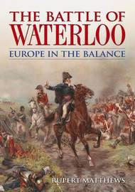 The Battle of Waterloo Europe in the Balance by Rupert Matthews