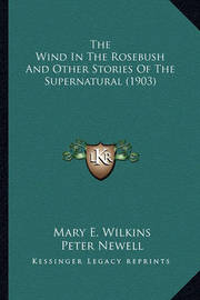The Wind in the Rosebush and Other Stories of the Supernaturthe Wind in the Rosebush and Other Stories of the Supernatural (1903) Al (1903) by Mary , E Wilkins