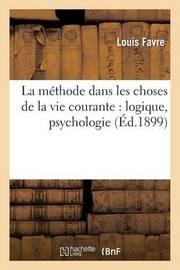 La Methode Dans Les Choses de La Vie Courante: Logique, Psychologie by Louis Favre