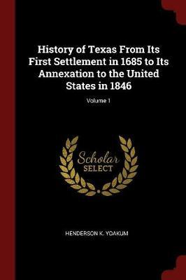 History of Texas from Its First Settlement in 1685 to Its Annexation to the United States in 1846; Volume 1 by Henderson K Yoakum