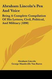 Abraham Lincoln's Pen and Voice: Being a Complete Compilation of His Letters, Civil, Political, and Military (1890) by Abraham Lincoln