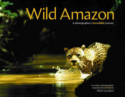 Wild Amazon: A Photographer's Incredible Journey by Nick Gordon