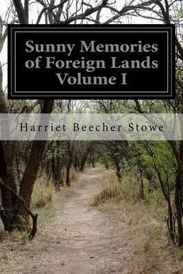 Sunny Memories of Foreign Lands Volume I by Harriet Beecher Stowe