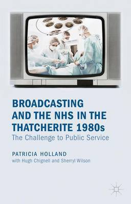 Broadcasting and the NHS in the Thatcherite 1980s by Patricia Holland