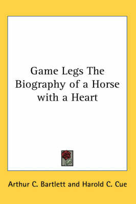 Game Legs The Biography of a Horse with a Heart by Arthur C. Bartlett