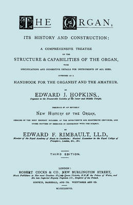The Organ, Its History and Construction ... and New History of the Organ [Reprint of 1877 Edition, 816 Pages]. by Edward , J. Hopkins