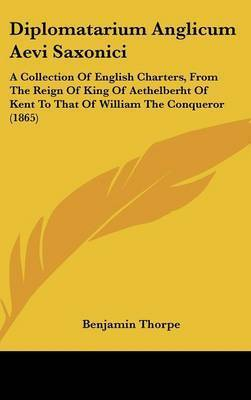 Diplomatarium Anglicum Aevi Saxonici: A Collection of English Charters, from the Reign of King of Aethelberht of Kent to That of William the Conqueror (1865)