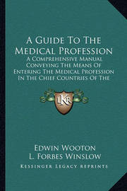 A Guide to the Medical Profession: A Comprehensive Manual Conveying the Means of Entering the Medical Profession in the Chief Countries of the World (1883) by Edwin Wooton