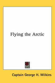 Flying the Arctic by Captain George H. Wilkins image