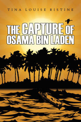 The Capture of Osama Bin Laden by Tina Louise Ristine