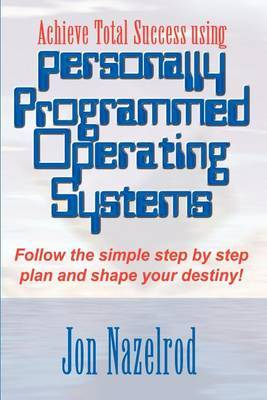 Achieve Total Success Using Personally Programmed Operating Systems: Follow the Simple Step by Step Plan and Shape Your Destiny! by Jon Nazelrod image