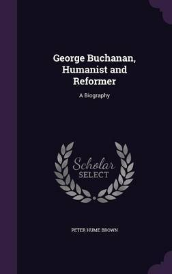 George Buchanan, Humanist and Reformer by Peter Hume Brown image