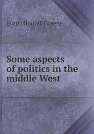 Some Aspects of Politics in the Middle West by Evarts Boutell Greene
