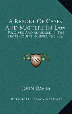 A Report of Cases and Matters in Law: Resolved and Adjudged in the King's Courts in Ireland (1762) by John Davies