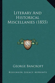 Literary and Historical Miscellanies (1855) Literary and Historical Miscellanies (1855) by George Bancroft