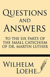Questions and Answers to the Six Parts of the Small Catechism of Dr. Martin Luther by Wilhelm Loehe