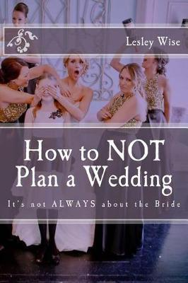 How to Not Plan a Wedding by Lesley Wise