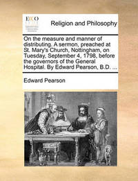On the Measure and Manner of Distributing. a Sermon, Preached at St. Mary's Church, Nottingham, on Tuesday, September 4, 1798, Before the Governors of the General Hospital. by Edward Pearson, B.D. ... by Edward Pearson