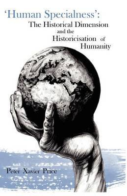 'Human Specialness': The Historical Dimension & the Historicisation of Humanity by Peter Xavier Price
