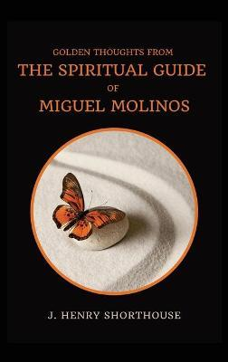 Golden Thoughts from The Spiritual Guide of Miguel Molinos by J Henry Shorthouse