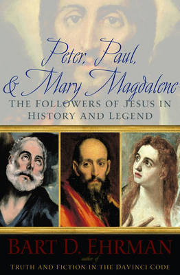 Peter, Paul, and Mary Magdalene: The Followers of Jesus in History and Legend by Bart D Ehrman
