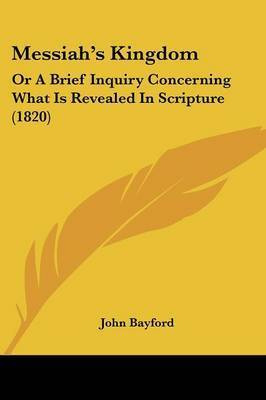 Messiaha -- S Kingdom: Or A Brief Inquiry Concerning What Is Revealed In Scripture (1820) by John Bayford