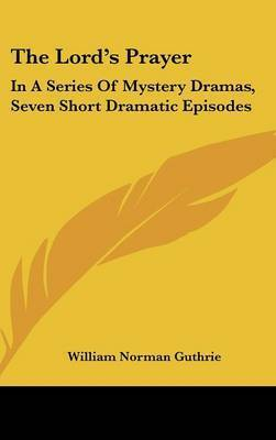 The Lord's Prayer: In a Series of Mystery Dramas, Seven Short Dramatic Episodes by William Norman Guthrie