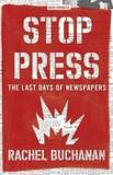 Stop Press: The Last Days of Newspapers by Rachel Buchanan