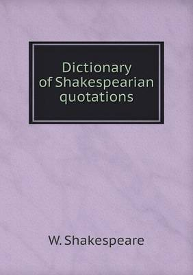 Dictionary of Shakespearian Quotations by W Shakespeare